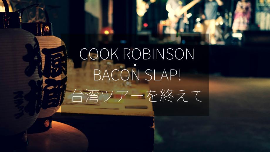 Cook Robinson × BACON SLAP!台湾ライブツアー2019を終えて